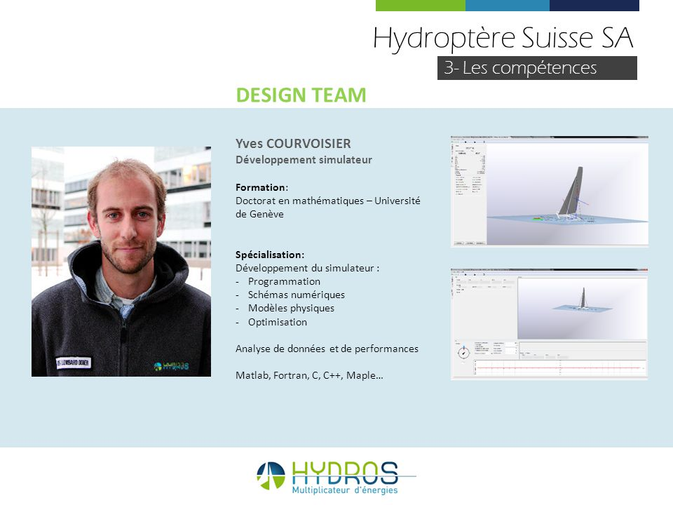Hydroptère Suisse SA 3- Les compétences Yves COURVOISIER Développement simulateur Formation: Doctorat en mathématiques – Université de Genève Spéciali