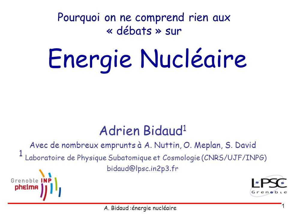 A. Bidaud :énergie nucléaire 1 Energie Nucléaire Adrien Bidaud 1 Avec de nombreux emprunts à A. Nuttin, O. Meplan, S. David 1 Laboratoire de Physique