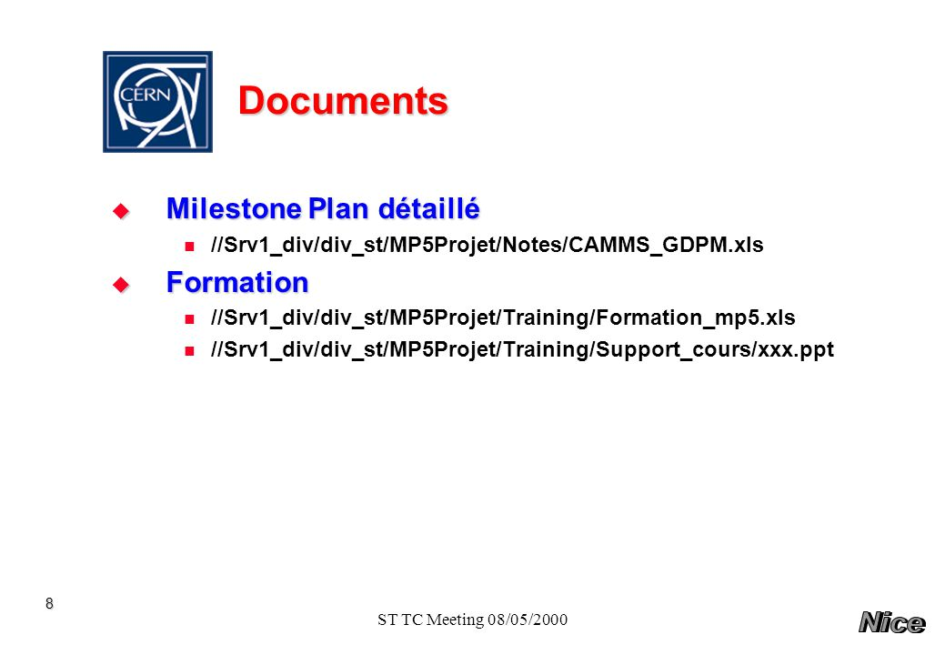 ST TC Meeting 08/05/2000 Documents Milestone Plan détaillé Milestone Plan détaillé //Srv1_div/div_st/MP5Projet/Notes/CAMMS_GDPM.xls Formation Formation //Srv1_div/div_st/MP5Projet/Training/Formation_mp5.xls //Srv1_div/div_st/MP5Projet/Training/Support_cours/xxx.ppt 8
