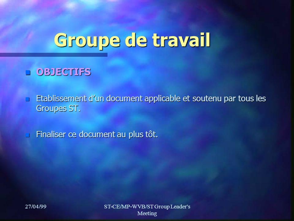 27/04/99ST-CE/MP-WVB/ST Group Leader s Meeting Groupe de travail n OBJECTIFS n Etablissement dun document applicable et soutenu par tous les Groupes ST.