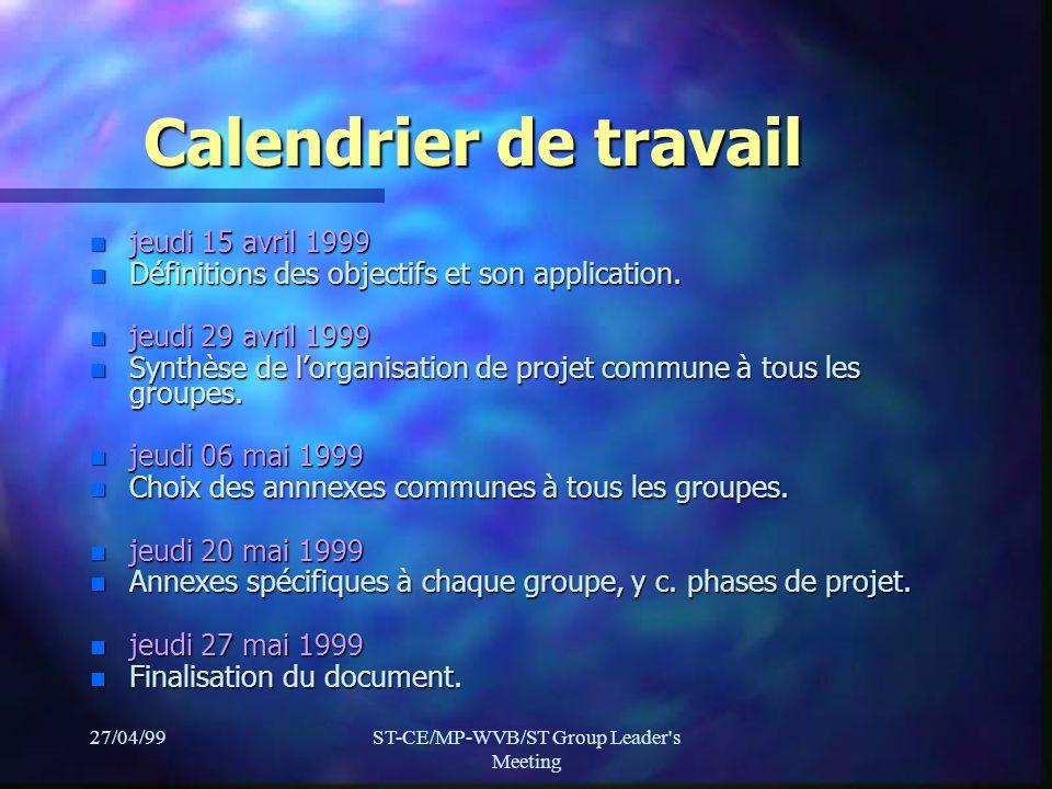 27/04/99ST-CE/MP-WVB/ST Group Leader's Meeting Calendrier de travail n jeudi 15 avril 1999 n Définitions des objectifs et son application. n jeudi 29