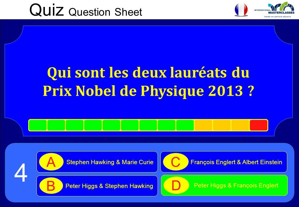Quiz Question Sheet Qui sont les deux lauréats du Prix Nobel de Physique 2013 ? Stephen Hawking & Marie Curie A Peter Higgs & Stephen Hawking B Franço