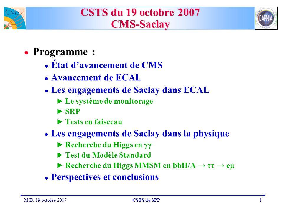 M.D. 19-octobre-2007CSTS du SPP1 CSTS du 19 octobre 2007 CMS-Saclay Programme : État davancement de CMS Avancement de ECAL Les engagements de Saclay d
