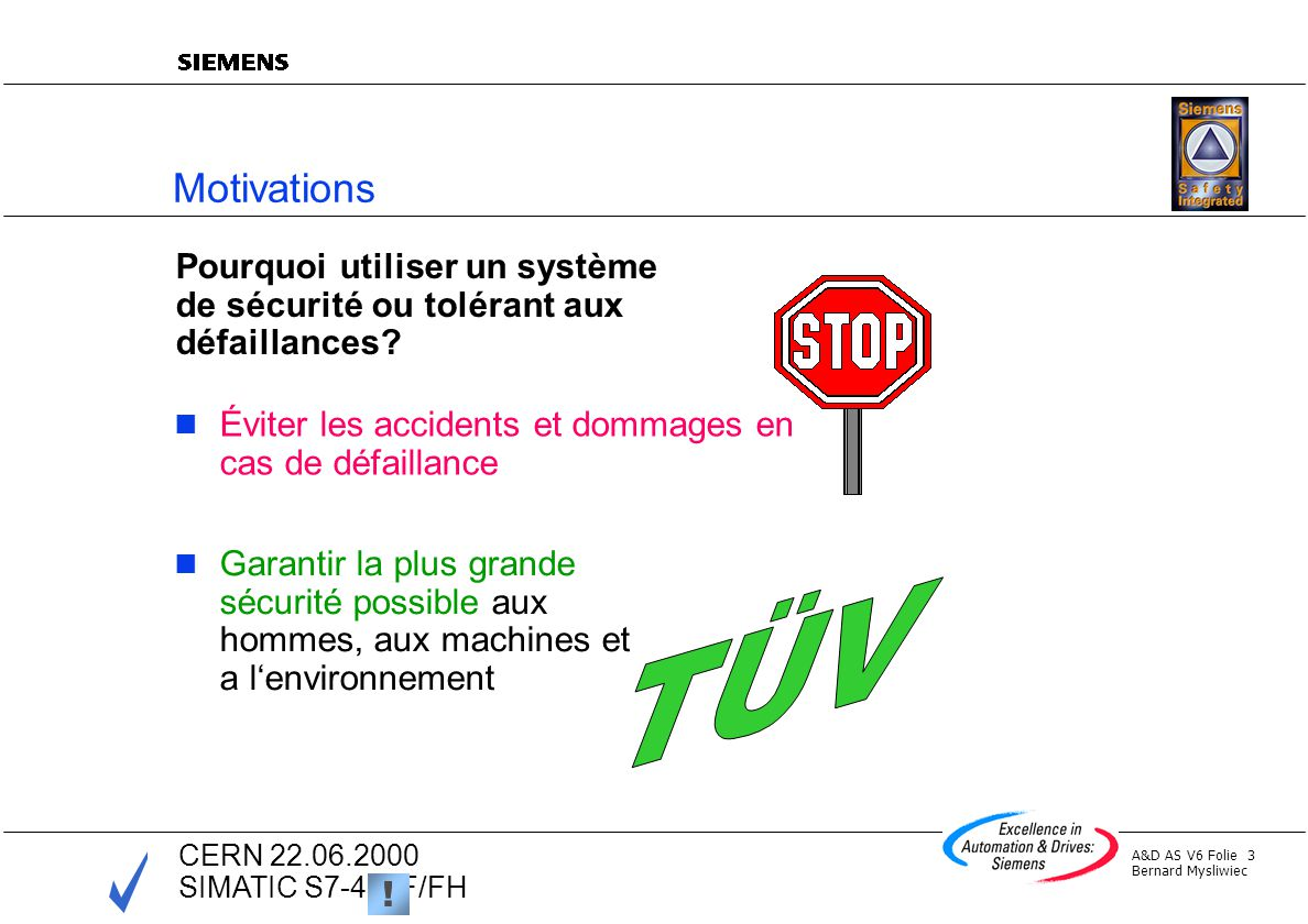 A&D AS V6 Folie 4 Bernard Mysliwiec CERN 22.06.2000 SIMATIC S7-400F/FH Important Standards IEC 61508 Application-independent standard *) Functional safety of electrical / electronic / programmable electronic safety-related systems DIN V VDE 0801 Fundamentals for computers in systems with safety tasks VDI/VDE 2180 Ensuring the safety of process plants using instrumentation and control prEN50156 Standard for burner controls Electrical equipment for burner systems… (en) EN 298 Standard for burner controls Automatic gas burner control systems … EN 954 Standard for the safety of machinery Safety related parts of control systems *) DIN V 19250 Fundamental safety considerations for protection facilities in measuring and control technology
