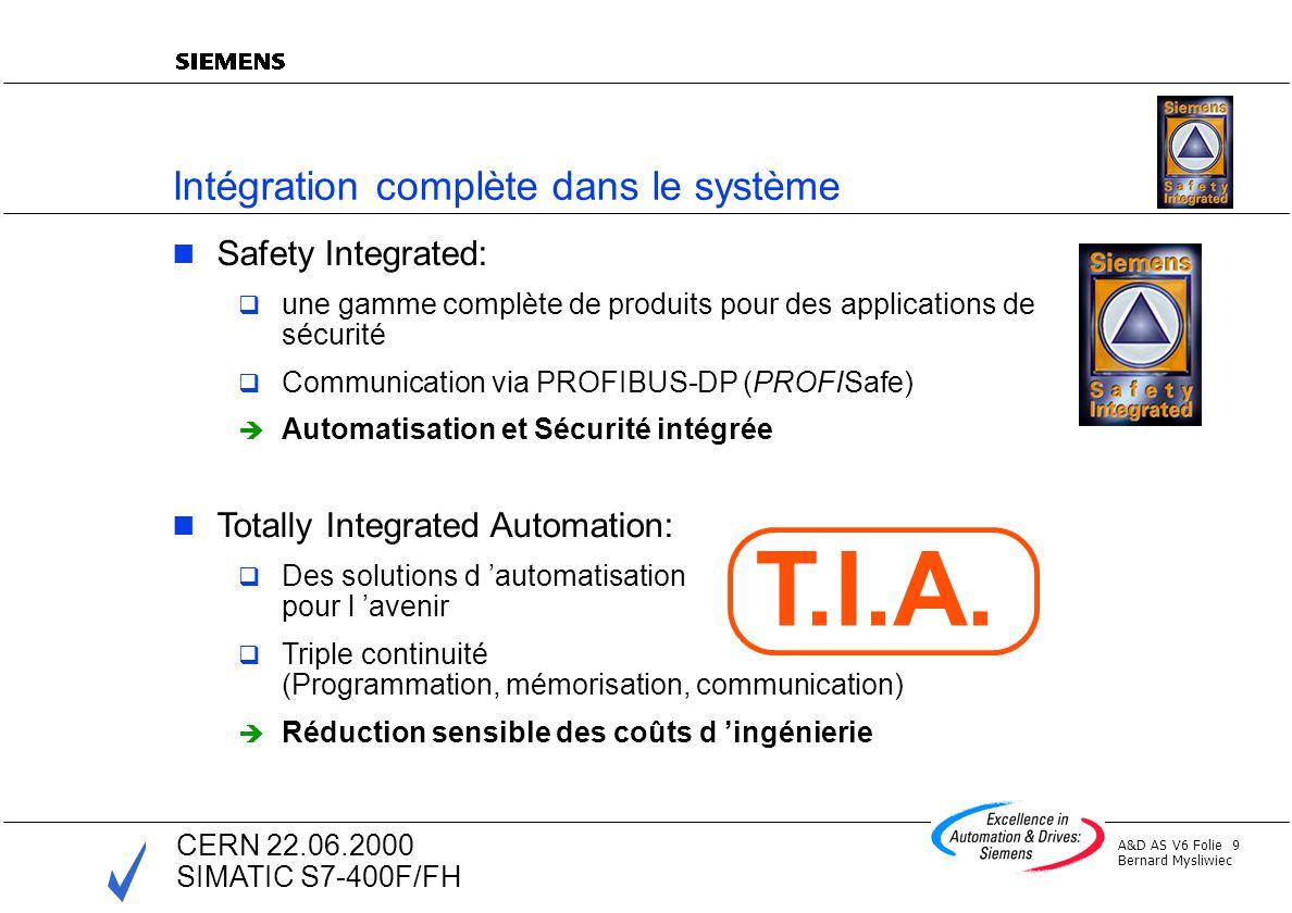 A&D AS V6 Folie 10 Bernard Mysliwiec CERN 22.06.2000 SIMATIC S7-400F/FH Caractéristiques Base sur lautomate de disponibilité S7-400H CPU 417-4H avec bibliothèque spécifique de fonctions de base de sécurité Logiciel particulier de paramétrage des fonctions de sécurité Programmation en CFC Traitement de programmes Standard et de programmes de sécurité Blocs dentrées/sorties de sécurité (F-SMs) Protocole spécifique pour communication de sécurité (PROFISafe) ET 200 M-F
