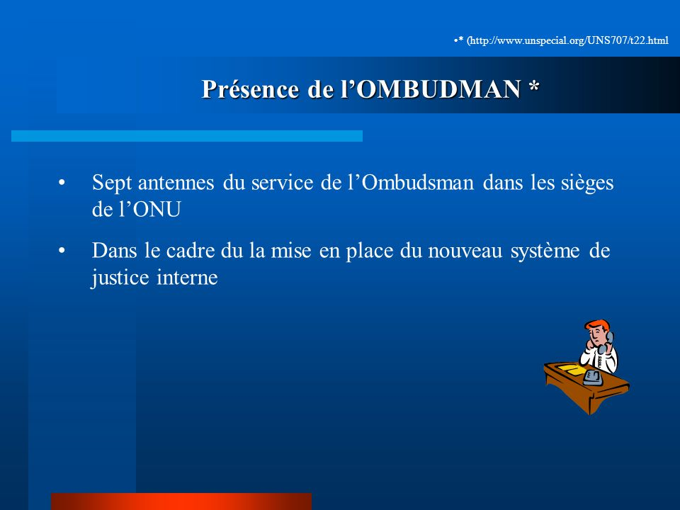 Présence de lOMBUDMAN * Sept antennes du service de lOmbudsman dans les sièges de lONU Dans le cadre du la mise en place du nouveau système de justice interne * (http://www.unspecial.org/UNS707/t22.html