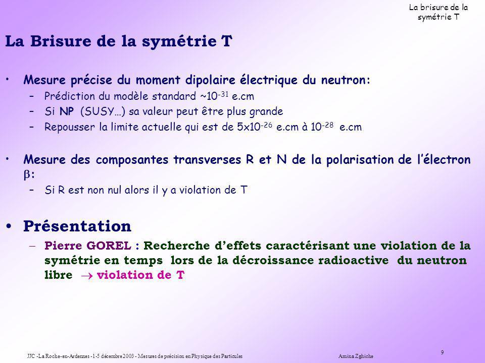 JJC -La Roche-en-Ardennes -1-5 décembre 2003 - Mesures de précision en Physique des Particules Amina Zghiche 9 La brisure de la symétrie T La Brisure de la symétrie T Mesure précise du moment dipolaire électrique du neutron: –Prédiction du modèle standard ~10 -31 e.cm –Si NP (SUSY…) sa valeur peut être plus grande –Repousser la limite actuelle qui est de 5x10 -26 e.cm à 10 -28 e.cm Mesure des composantes transverses R et N de la polarisation de lélectron : –Si R est non nul alors il y a violation de T Présentation – Pierre GOREL : Recherche deffets caractérisant une violation de la symétrie en temps lors de la décroissance radioactive du neutron libre violation de T
