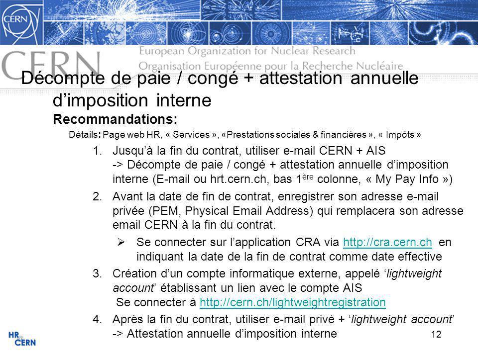 12 Décompte de paie / congé + attestation annuelle dimposition interne Recommandations: Détails: Page web HR, « Services », «Prestations sociales & financières », « Impôts » 1.Jusquà la fin du contrat, utiliser e-mail CERN + AIS -> Décompte de paie / congé + attestation annuelle dimposition interne (E-mail ou hrt.cern.ch, bas 1 ère colonne, « My Pay Info ») 2.Avant la date de fin de contrat, enregistrer son adresse e-mail privée (PEM, Physical Email Address) qui remplacera son adresse email CERN à la fin du contrat.