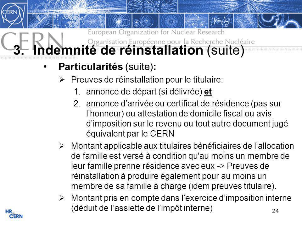 24 3.Indemnité de réinstallation (suite) Particularités (suite): Preuves de réinstallation pour le titulaire: 1.annonce de départ (si délivrée) et 2.annonce darrivée ou certificat de résidence (pas sur lhonneur) ou attestation de domicile fiscal ou avis dimposition sur le revenu ou tout autre document jugé équivalent par le CERN Montant applicable aux titulaires bénéficiaires de lallocation de famille est versé à condition qu au moins un membre de leur famille prenne résidence avec eux -> Preuves de réinstallation à produire également pour au moins un membre de sa famille à charge (idem preuves titulaire).