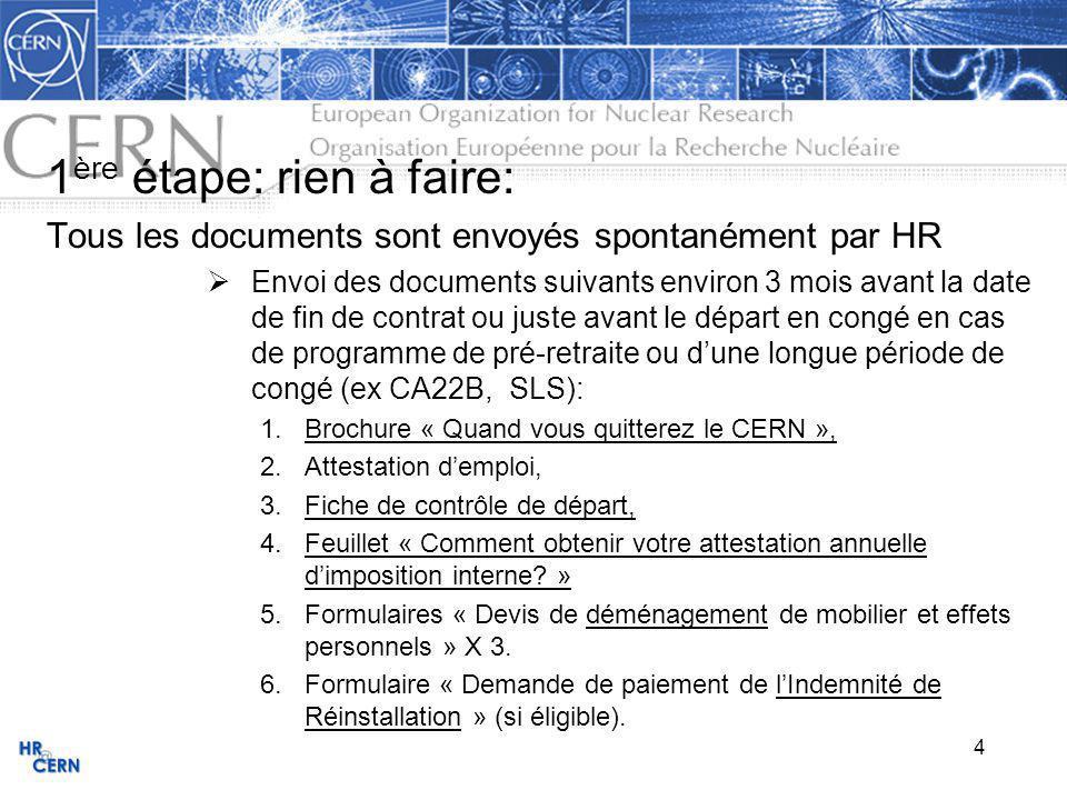 4 1 ère étape: rien à faire: Tous les documents sont envoyés spontanément par HR Envoi des documents suivants environ 3 mois avant la date de fin de contrat ou juste avant le départ en congé en cas de programme de pré-retraite ou dune longue période de congé (ex CA22B, SLS): 1.Brochure « Quand vous quitterez le CERN », 2.Attestation demploi, 3.Fiche de contrôle de départ, 4.Feuillet « Comment obtenir votre attestation annuelle dimposition interne.