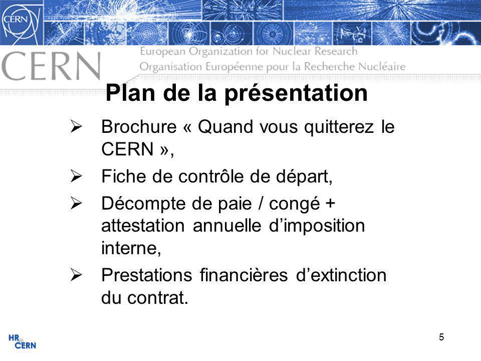 6 Brochure « Quand vous quitterez le CERN » Disponible: Page web HR, « Services », « Intégration » (ou https://webh12.cern.ch/hr-services/Int/doc/depart_fr.pdf ) https://webh12.cern.ch/hr-services/Int/doc/depart_fr.pdf Table des Matières Introduction Questions Administratives 1- Fiche de contrôle de départ 2- Derniers paiements 3- Caisse de pensions 4- Assurance maladie 5- Assurance chômage 6- Examen médical lors de lextinction du contrat 7- Frais de voyage et de déménagement Questions Personnelles 8- Voitures 8-1 Si vous résidez en Suisse 8-2 Si vous résidez en France 9- Résiliation du bail 9-1 Si vous résidez en Suisse 9-2 Si vous résidez en France 10- Services publics 10-1 en Suisse 10-2 en France 11- Polices dassurance