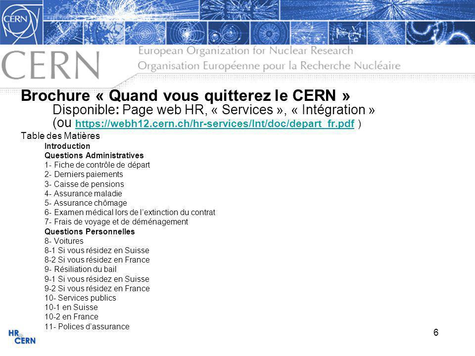 7 Brochure « Quand vous quitterez le CERN » (suite) Questions Personnelles (suite) 12- Comptes en banque 12-1 en Suisse 12-2 en France 13- Impôts 13-1 Imposition sur les traitements et émoluments versés par le CERN 13-2 Autres informations complémentaires 14- Sécurité sociale 14-1 En Suisse 14-2 En France 14-3 Dans un autre Etat-membre 15- Pays de résidence 15-1 En Suisse 15-2 En France 15-3 Dans un autre Etat-membre 16- Liens avec le CERN 16-1 Abonnements 16-2 Utilisation des moyens informatiques du CERN 17- Pensionnés 17-1 Accès au CERN 17-2 Groupement des Anciens du CERN