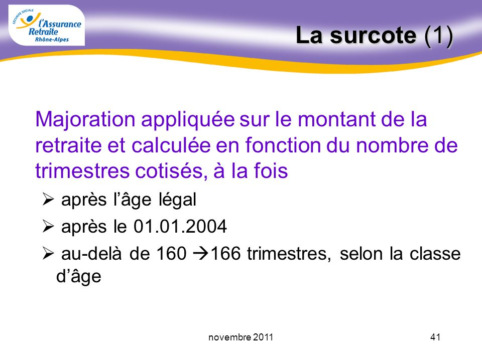40novembre 2011 Le minimum contributif Si l assuré bénéficie dune retraite à taux plein : - car il justifie de la durée d assurance maximum au RG (160,162,…165) avant lâge légal, - ou, à un titre particulier, inapte, ex-invalide, etc… - ou, car il est âgé de 65 67 ans sa pension est portée au minimum (608,15 au 01.04.2011), pouvant être majoré à 664,54 ( si au moins120 trimestres cotisés ) Dans les autres cas, le montant est proratisé