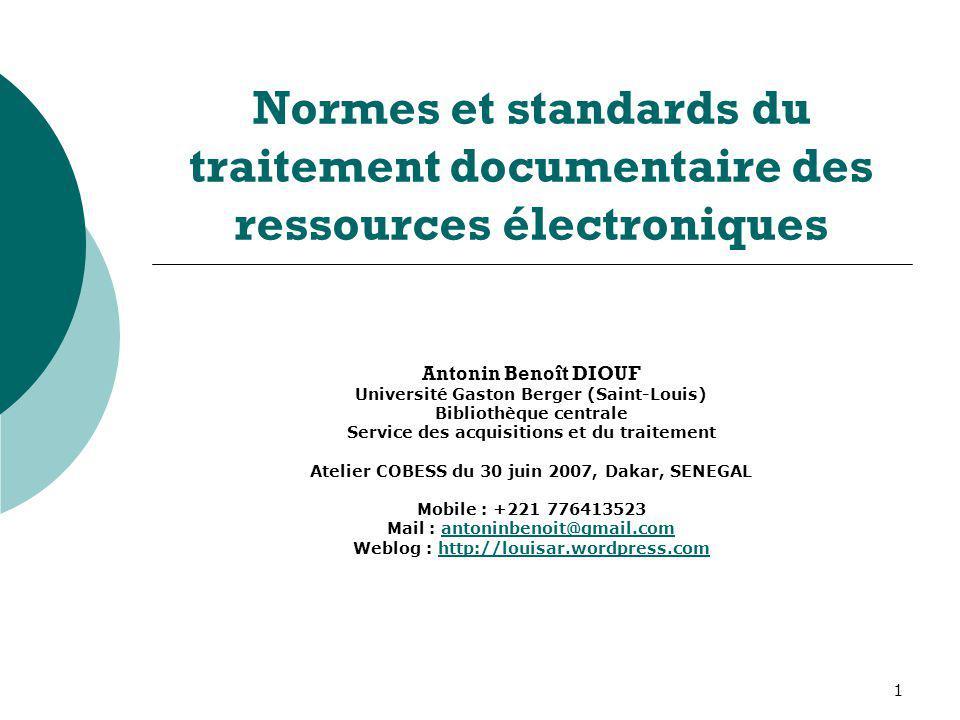 1 Normes et standards du traitement documentaire des ressources électroniques Antonin Benoît DIOUF Université Gaston Berger (Saint-Louis) Bibliothèque
