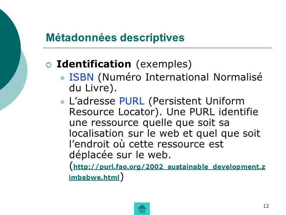 12 Métadonnées descriptives Identification (exemples) ISBN (Numéro International Normalisé du Livre). Ladresse PURL (Persistent Uniform Resource Locat