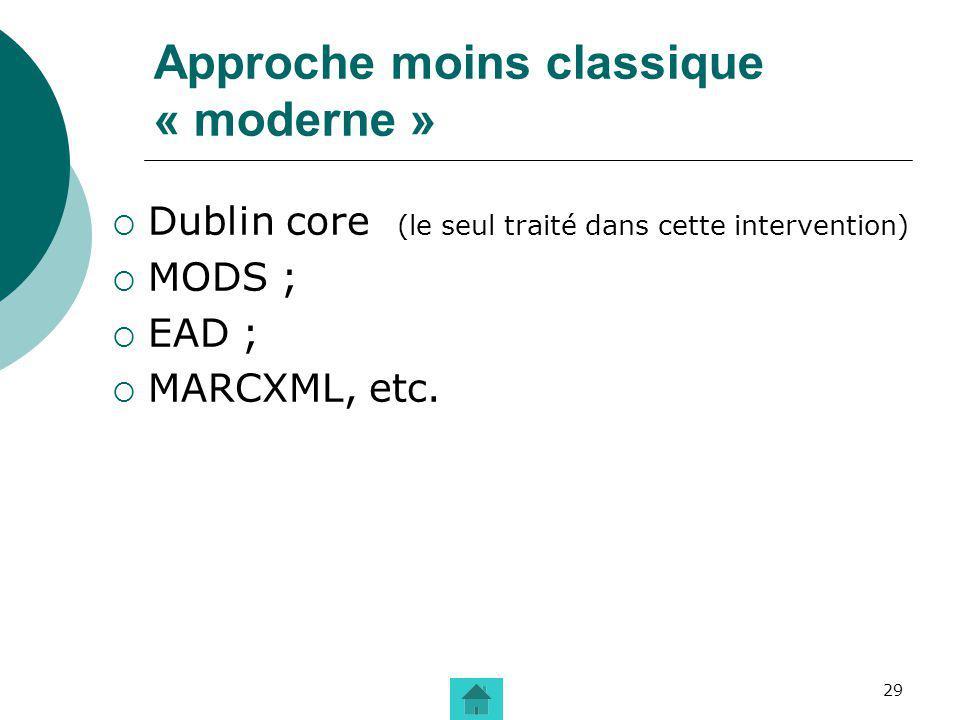 29 Approche moins classique « moderne » Dublin core (le seul traité dans cette intervention) MODS ; EAD ; MARCXML, etc.