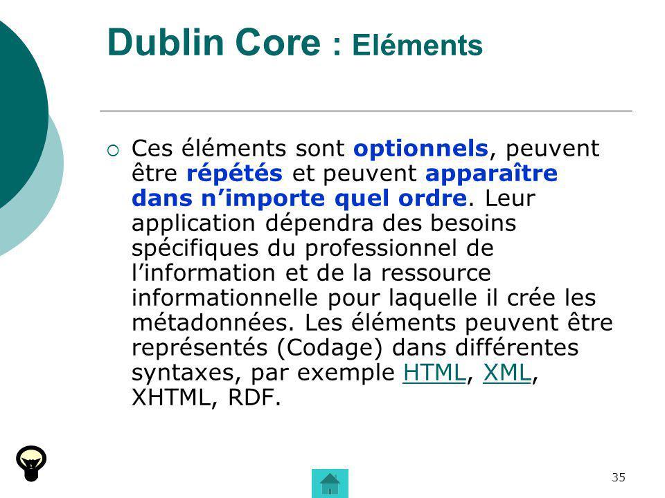 35 Dublin Core : Eléments Ces éléments sont optionnels, peuvent être répétés et peuvent apparaître dans nimporte quel ordre. Leur application dépendra