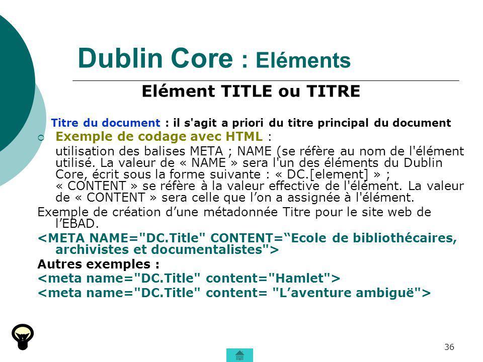 36 Dublin Core : Eléments Elément TITLE ou TITRE Titre du document : il s'agit a priori du titre principal du document Exemple de codage avec HTML : u