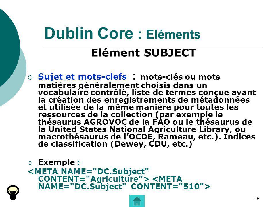 38 Dublin Core : Eléments Elément SUBJECT Sujet et mots-clefs : mots-clés ou mots matières généralement choisis dans un vocabulaire contrôlé, liste de