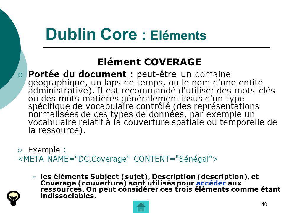 40 Dublin Core : Eléments Elément COVERAGE Portée du document : peut-être un domaine géographique, un laps de temps, ou le nom d'une entité administra