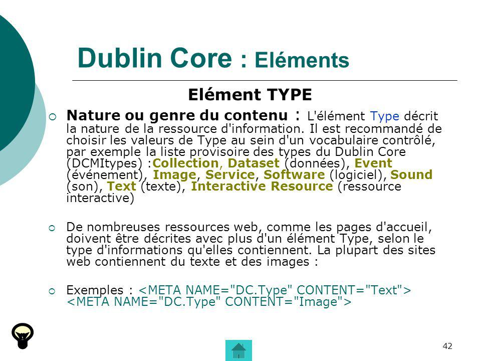 42 Dublin Core : Eléments Elément TYPE Nature ou genre du contenu : L'élément Type décrit la nature de la ressource d'information. Il est recommandé d