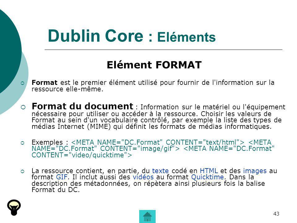 43 Dublin Core : Eléments Elément FORMAT Format est le premier élément utilisé pour fournir de l'information sur la ressource elle-même. Format du doc