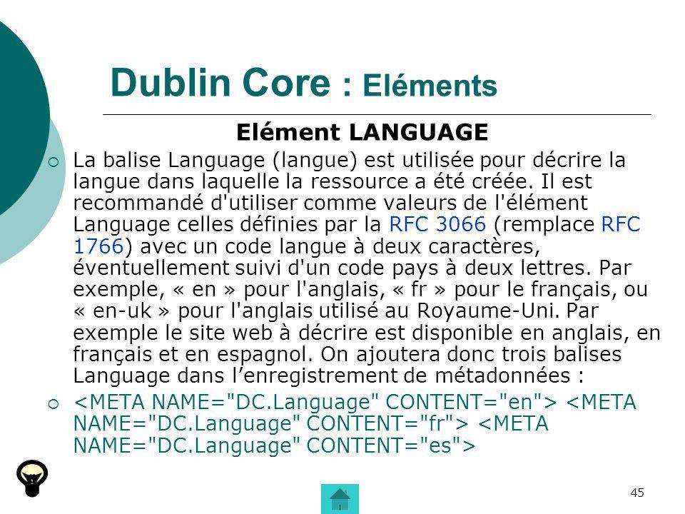 45 Dublin Core : Eléments Elément LANGUAGE La balise Language (langue) est utilisée pour décrire la langue dans laquelle la ressource a été créée. Il