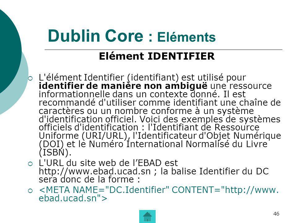 46 Dublin Core : Eléments Elément IDENTIFIER L'élément Identifier (identifiant) est utilisé pour identifier de manière non ambiguë une ressource infor