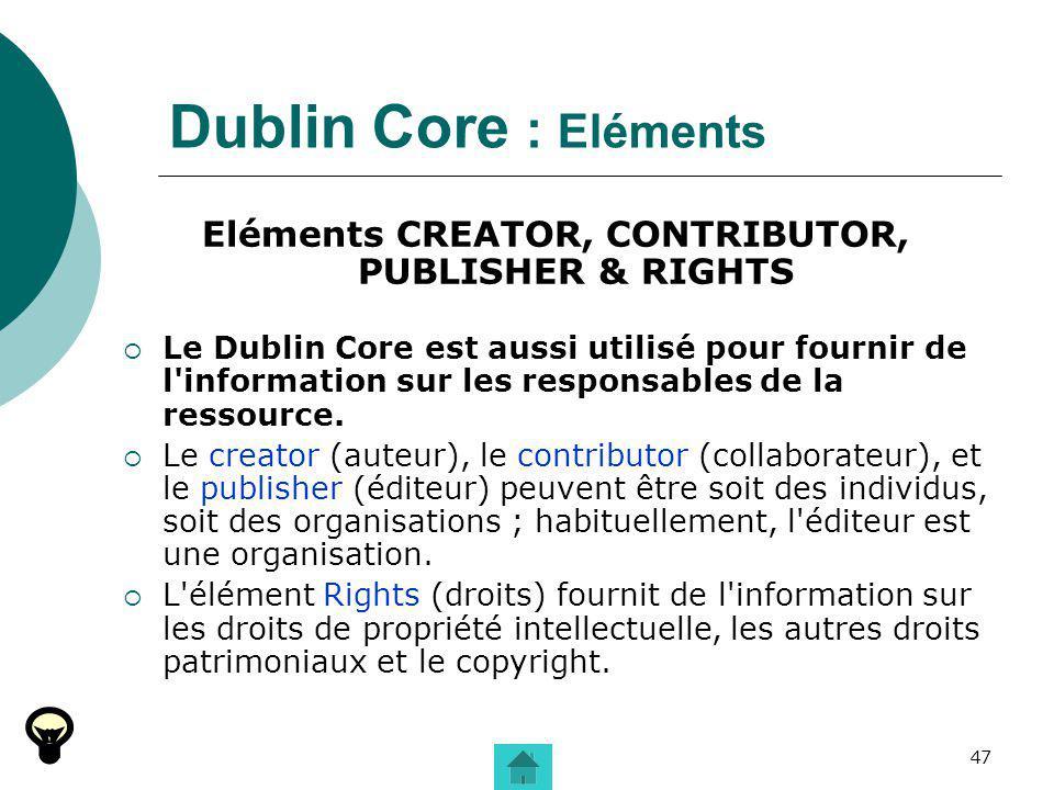 47 Dublin Core : Eléments Eléments CREATOR, CONTRIBUTOR, PUBLISHER & RIGHTS Le Dublin Core est aussi utilisé pour fournir de l'information sur les res