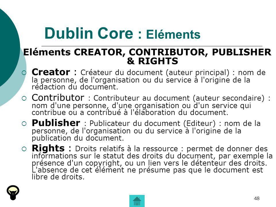 48 Dublin Core : Eléments Eléments CREATOR, CONTRIBUTOR, PUBLISHER & RIGHTS Creator : Créateur du document (auteur principal) : nom de la personne, de l organisation ou du service à l origine de la rédaction du document.
