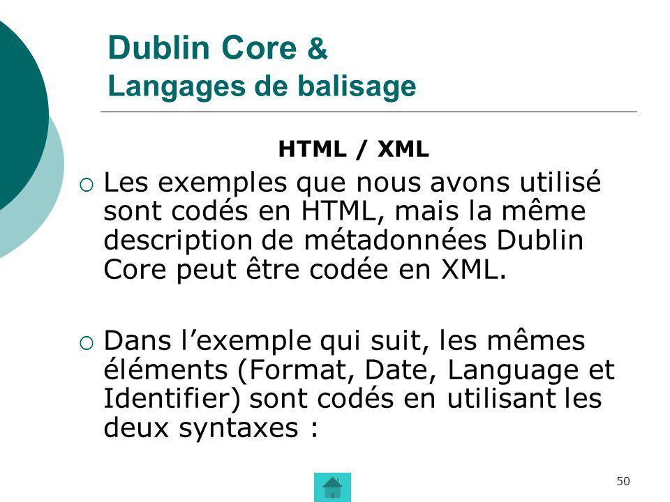 50 Dublin Core & Langages de balisage HTML / XML Les exemples que nous avons utilisé sont codés en HTML, mais la même description de métadonnées Dubli