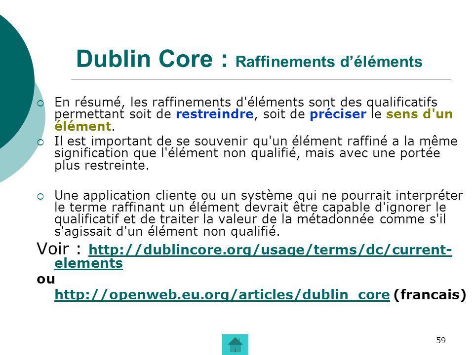 59 Dublin Core : Raffinements déléments En résumé, les raffinements d'éléments sont des qualificatifs permettant soit de restreindre, soit de préciser