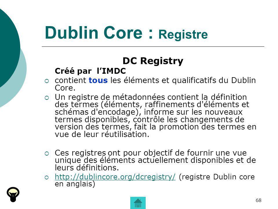68 Dublin Core : Registre DC Registry Créé par lIMDC contient tous les éléments et qualificatifs du Dublin Core. Un registre de métadonnées contient l
