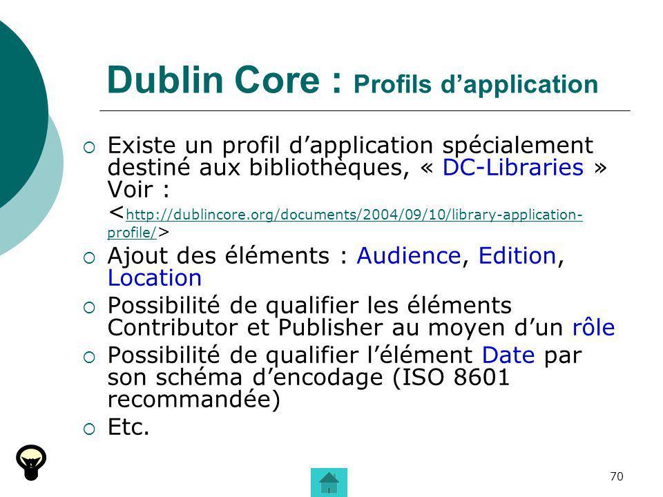 70 Dublin Core : Profils dapplication Existe un profil dapplication spécialement destiné aux bibliothèques, « DC-Libraries » Voir : http://dublincore.