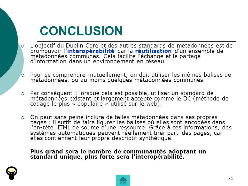 71 CONCLUSION L'objectif du Dublin Core et des autres standards de métadonnées est de promouvoir l'interopérabilité par la réutilisation d'un ensemble