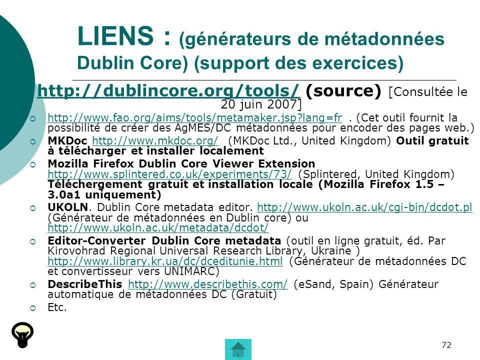 72 LIENS : (générateurs de métadonnées Dublin Core) (support des exercices) http://dublincore.org/tools/http://dublincore.org/tools/ (source) [Consult