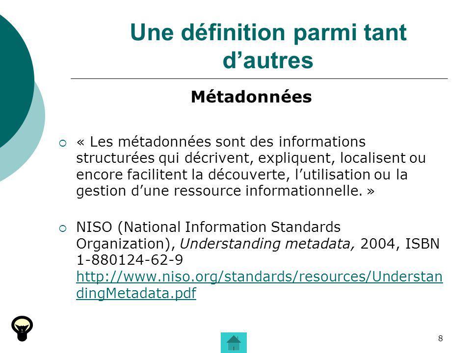 8 Une définition parmi tant dautres Métadonnées « Les métadonnées sont des informations structurées qui décrivent, expliquent, localisent ou encore fa