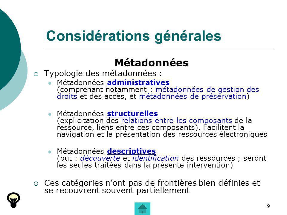 9 Considérations générales Métadonnées Typologie des métadonnées : Métadonnées administratives (comprenant notamment : métadonnées de gestion des droi