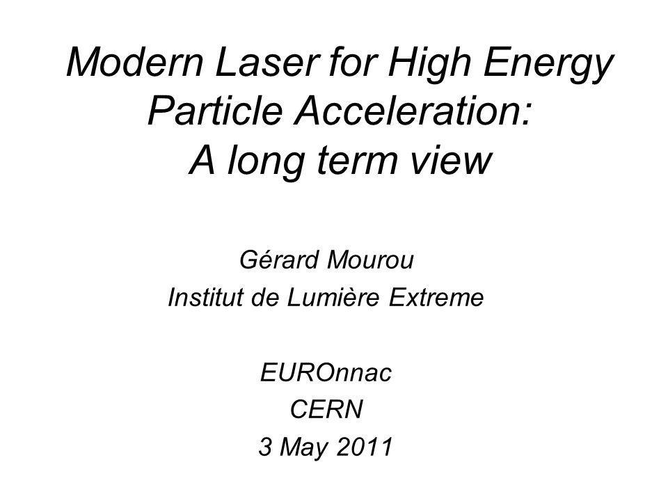 Modern Laser for High Energy Particle Acceleration: A long term view Gérard Mourou Institut de Lumière Extreme EUROnnac CERN 3 May 2011