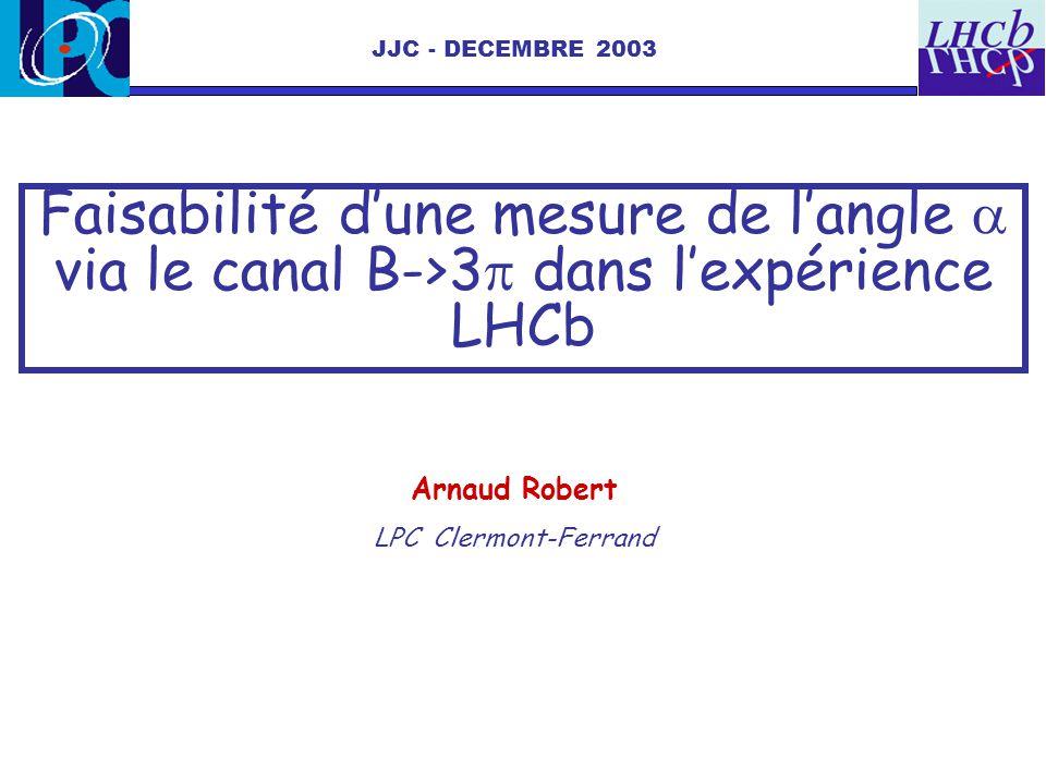 Faisabilité dune mesure de langle via le canal B->3 dans lexpérience LHCb JJC - DECEMBRE 2003 Arnaud Robert LPC Clermont-Ferrand