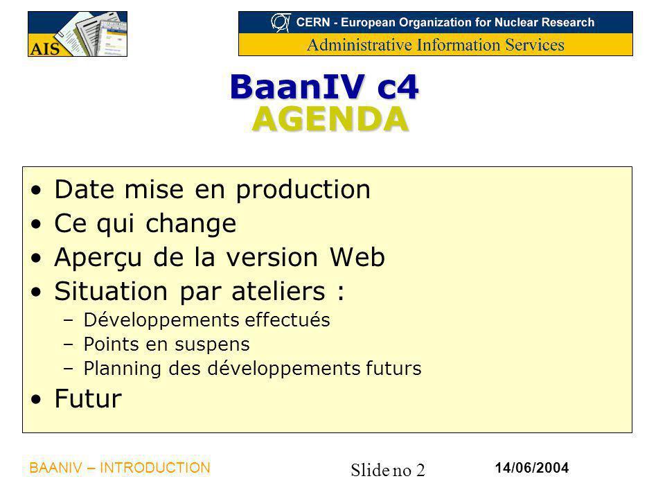 Slide no 2 14/06/2004BAANIV – INTRODUCTION BaanIV c4 AGENDA Date mise en production Ce qui change Aperçu de la version Web Situation par ateliers : –D