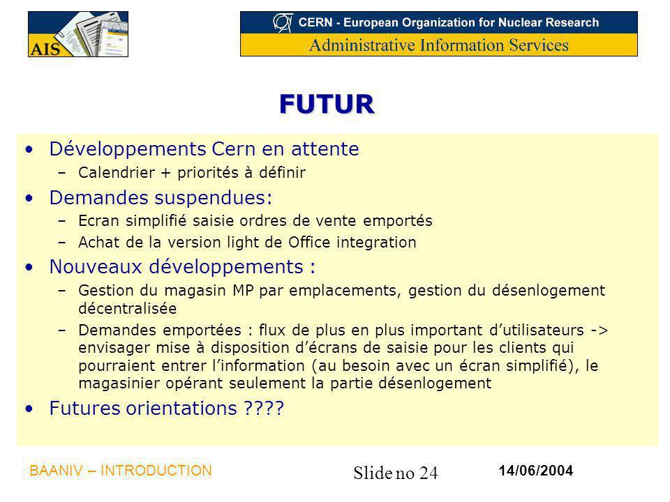 Slide no 24 14/06/2004BAANIV – INTRODUCTION FUTUR Développements Cern en attente –Calendrier + priorités à définir Demandes suspendues: –Ecran simplif