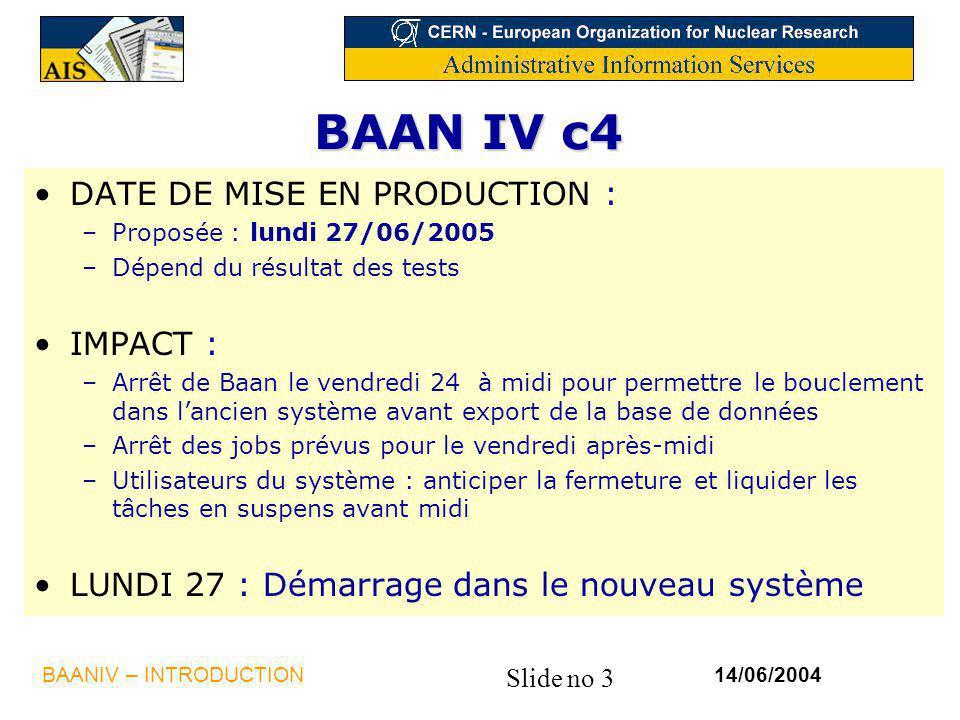 Slide no 3 14/06/2004BAANIV – INTRODUCTION BAAN IV c4 DATE DE MISE EN PRODUCTION : –Proposée : lundi 27/06/2005 –Dépend du résultat des tests IMPACT :