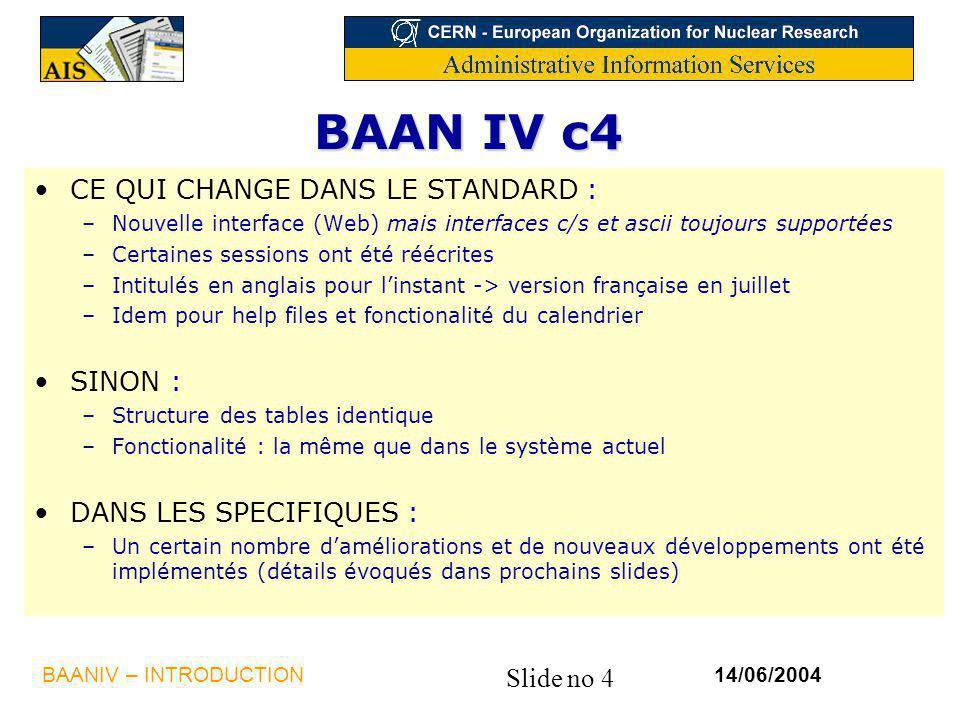 Slide no 4 14/06/2004BAANIV – INTRODUCTION BAAN IV c4 CE QUI CHANGE DANS LE STANDARD : –Nouvelle interface (Web) mais interfaces c/s et ascii toujours