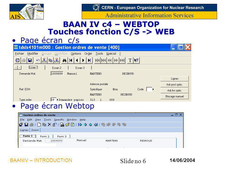 Slide no 6 14/06/2004BAANIV – INTRODUCTION BAAN IV c4 – WEBTOP Touches fonction C/S -> WEB Page écran c/s Page écran Webtop