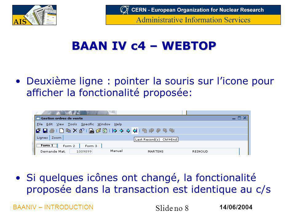 Slide no 8 14/06/2004BAANIV – INTRODUCTION BAAN IV c4 – WEBTOP Deuxième ligne : pointer la souris sur licone pour afficher la fonctionalité proposée: Si quelques icônes ont changé, la fonctionalité proposée dans la transaction est identique au c/s