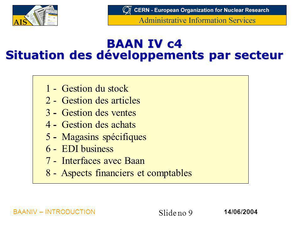 Slide no 9 14/06/2004BAANIV – INTRODUCTION BAAN IV c4 Situation des développements par secteur 1 - Gestion du stock 2 - Gestion des articles 3 - Gestion des ventes 4 - Gestion des achats 5 - Magasins spécifiques 6 - EDI business 7 - Interfaces avec Baan 8 - Aspects financiers et comptables