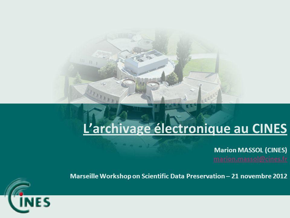 Larchivage électronique au CINES Marion MASSOL (CINES) marion.massol@cines.fr Marseille Workshop on Scientific Data Preservation – 21 novembre 2012 ma