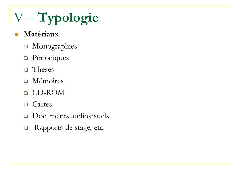 V – Typologie Matériaux Monographies Périodiques Thèses Mémoires CD-ROM Cartes Documents audiovisuels Rapports de stage, etc.