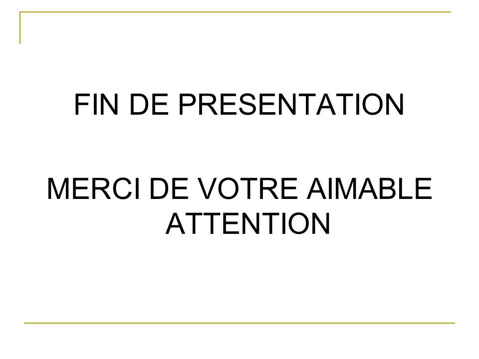 FIN DE PRESENTATION MERCI DE VOTRE AIMABLE ATTENTION